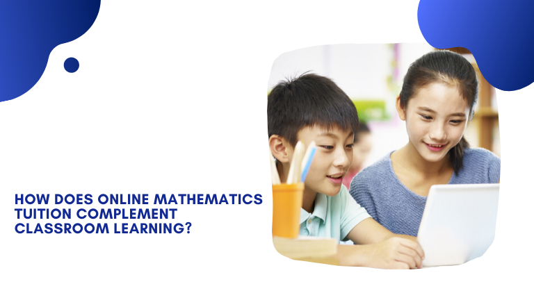 How does Online Mathematics Tuition Complement Classroom Learning?